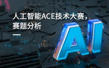 【职业素养视频教程】人工智能ACE技术大赛,赛题分析_职业素养课程
