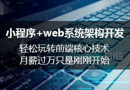 小程序+web系统架构开发轻松玩转前端核心技术月薪过万只是刚刚开始
